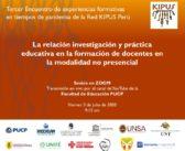 """Tercer Encuentro de Experiencias Formativas en tiempos de pandemia de la Red KIPUS Perú """"La relación investigación y práctica educativa en la formación de docentes en la modalidad no presencial"""""""